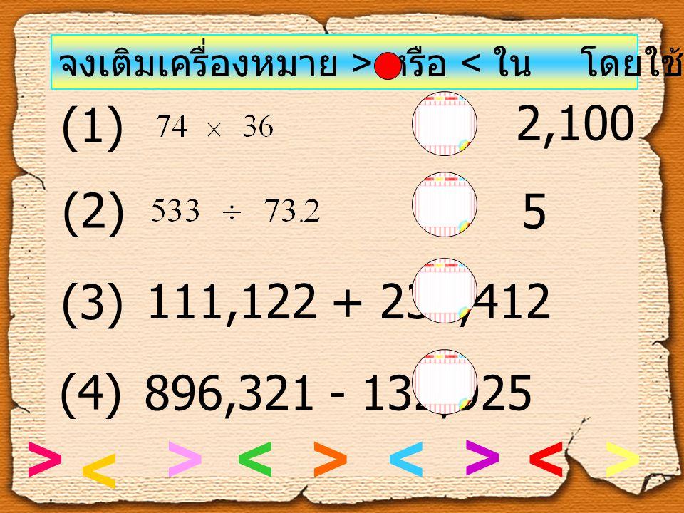 จงเติมเครื่องหมาย > หรือ < ใน โดยใช้หลักการประมาณ (1) 2,100 (4) 896,321 - 132,925 763,400 (2) 5 (3) 111,122 + 233,412 344,500 >< >< > < > < >