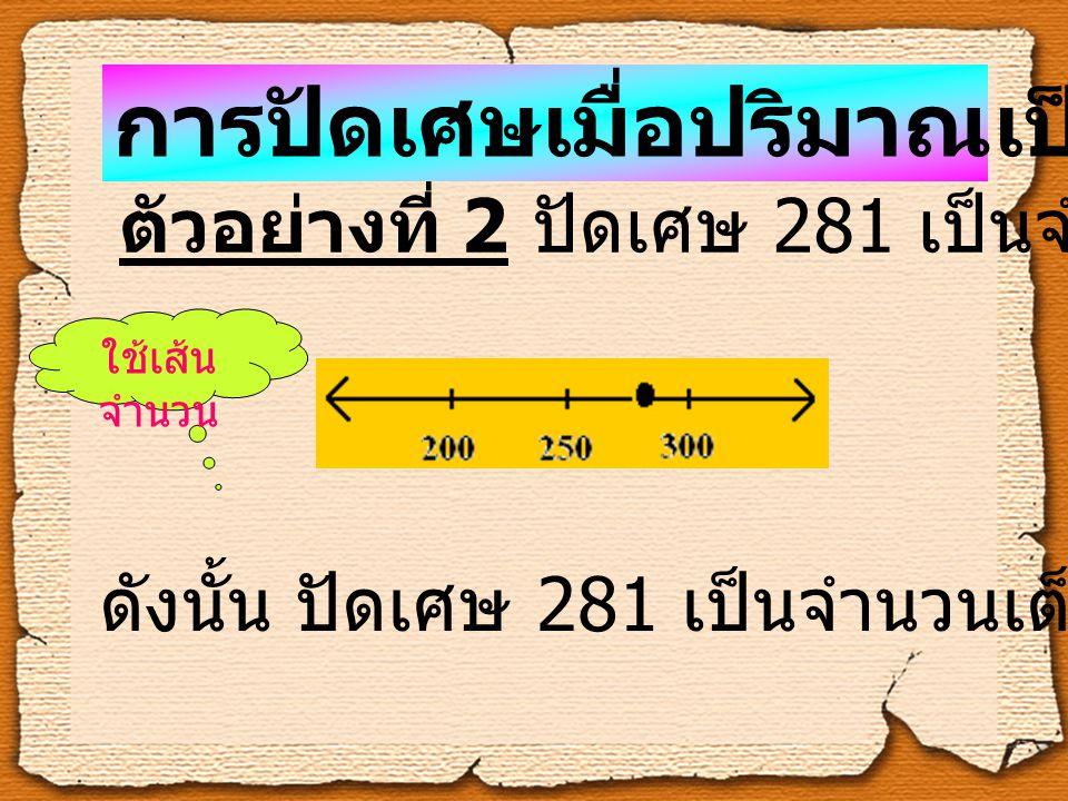 ตัวอย่างที่ 2 ปัดเศษ 281 เป็นจำนวนเต็มร้อย ดังนั้น ปัดเศษ 281 เป็นจำนวนเต็มร้อยได้ 300 การปัดเศษเมื่อปริมาณเป็นจำนวนเต็ม ใช้เส้น จำนวน