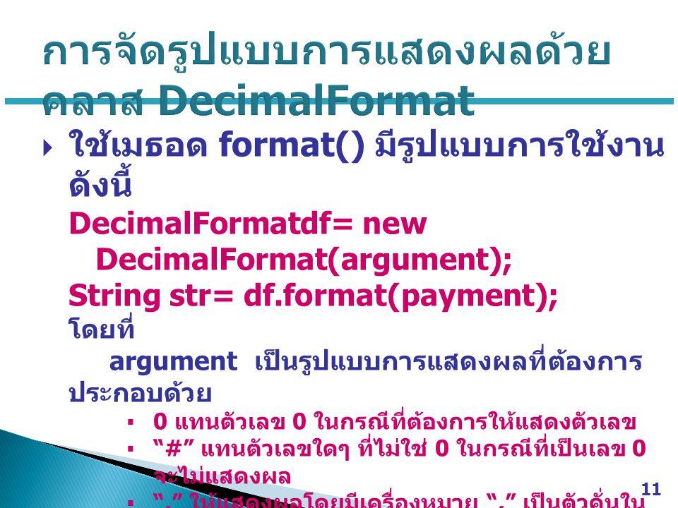  ใช้เมธอด format() มีรูปแบบการใช้งาน ดังนี้ DecimalFormatdf= new DecimalFormat(argument); String str= df.format(payment); โดยที่ argument เป็นรูปแบบการแสดงผลที่ต้องการ ประกอบด้วย  0 แทนตัวเลข 0 ในกรณีที่ต้องการให้แสดงตัวเลข  # แทนตัวเลขใดๆ ที่ไม่ใช่ 0 ในกรณีที่เป็นเลข 0 จะไม่แสดงผล  , ให้แสดงผลโดยมีเครื่องหมาย , เป็นตัวคั่นใน หลักพัน df เป็นชื่อออบเจ็กต์ของคลาสที่สร้างขึ้น str เป็นชื่อตัวแปรที่ใช้รับค่าที่กำหนดรูปแบบ 11