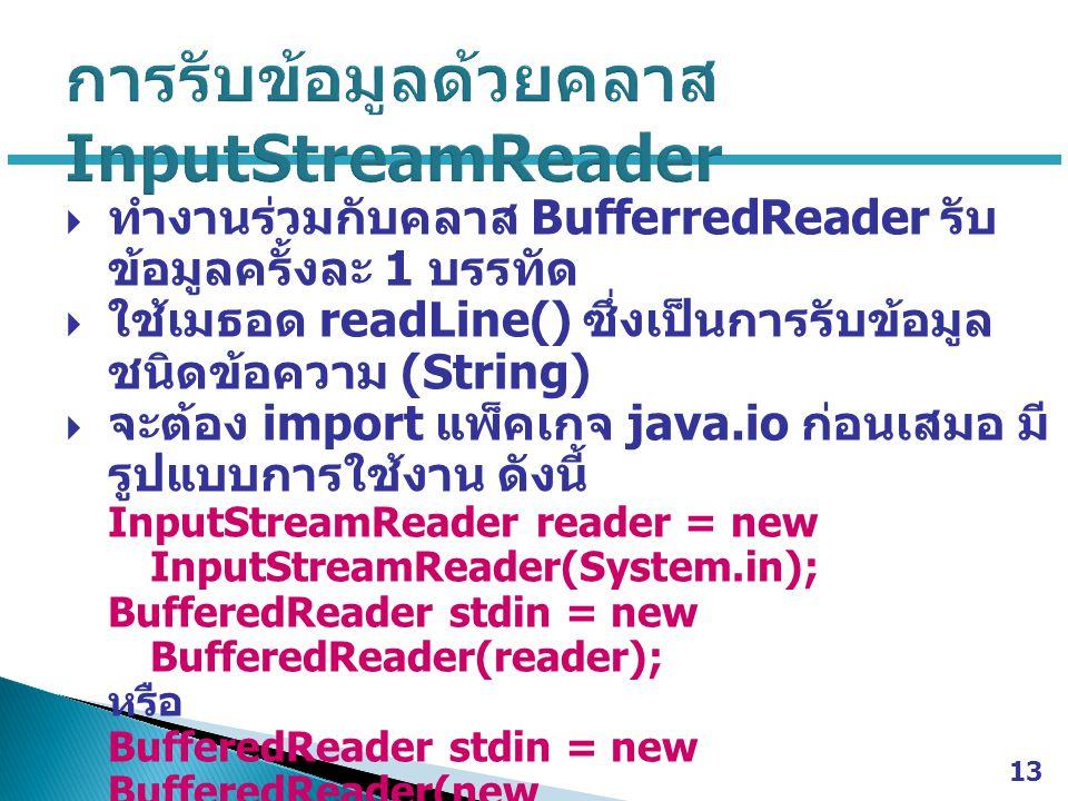  ทำงานร่วมกับคลาส BufferredReader รับ ข้อมูลครั้งละ 1 บรรทัด  ใช้เมธอด readLine() ซึ่งเป็นการรับข้อมูล ชนิดข้อความ (String)  จะต้อง import แพ็คเกจ