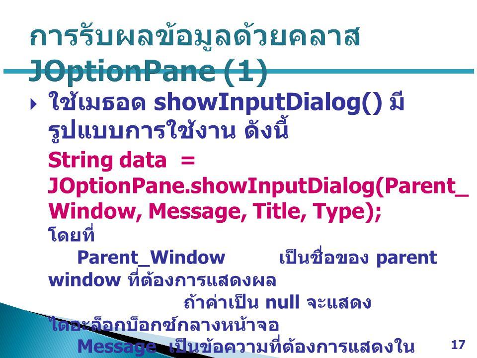  ใช้เมธอด showInputDialog() มี รูปแบบการใช้งาน ดังนี้ String data = JOptionPane.showInputDialog(Parent_ Window, Message, Title, Type); โดยที่ Parent_Window เป็นชื่อของ parent window ที่ต้องการแสดงผล ถ้าค่าเป็น null จะแสดง ไดอะล็อกบ็อกซ์กลางหน้าจอ Message เป็นข้อความที่ต้องการแสดงใน ไดอะล็อกบ็อกซ์ Title เป็นข้อความที่ปรากฏในส่วนของ Title bar ของไดอะล็อกบ็อกซ์ Type เป็นชนิดของไดอะล็อกบ็อกซ์ ซึ่งจะถูก กำหนดโดยค่าคงที่ต่อไปนี้ 17