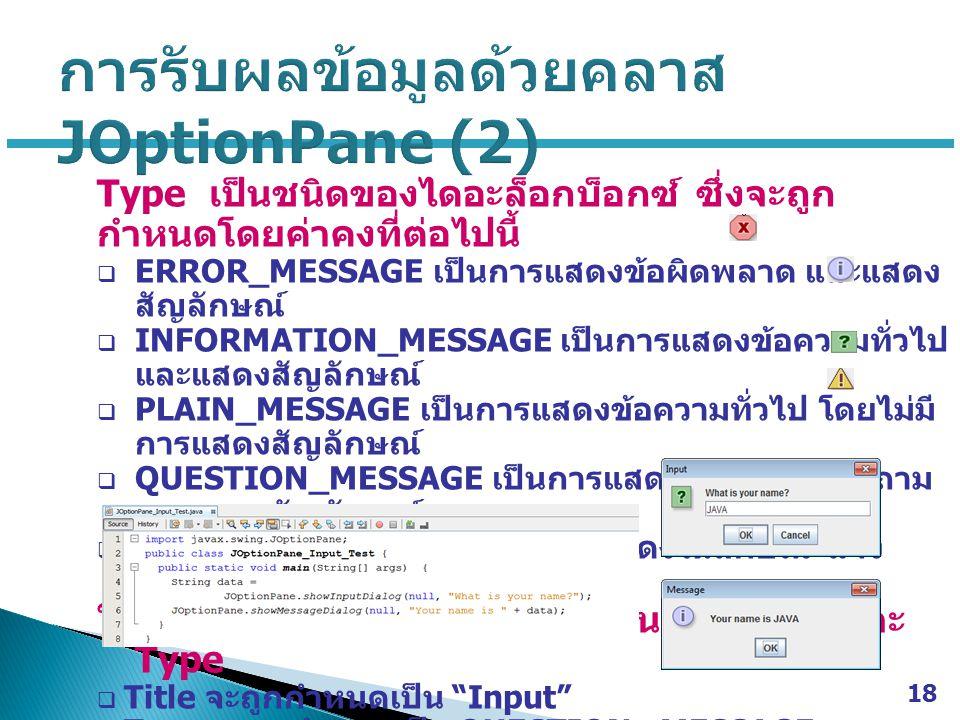 Type เป็นชนิดของไดอะล็อกบ็อกซ์ ซึ่งจะถูก กำหนดโดยค่าคงที่ต่อไปนี้  ERROR_MESSAGE เป็นการแสดงข้อผิดพลาด และแสดง สัญลักษณ์  INFORMATION_MESSAGE เป็นกา