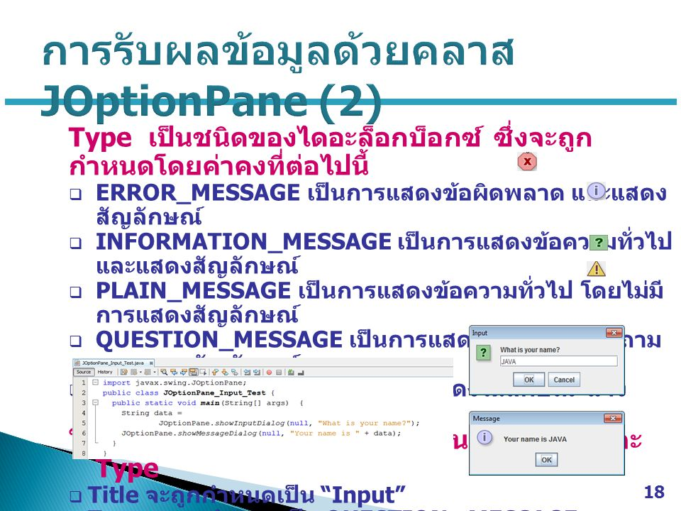Type เป็นชนิดของไดอะล็อกบ็อกซ์ ซึ่งจะถูก กำหนดโดยค่าคงที่ต่อไปนี้  ERROR_MESSAGE เป็นการแสดงข้อผิดพลาด และแสดง สัญลักษณ์  INFORMATION_MESSAGE เป็นการแสดงข้อความทั่วไป และแสดงสัญลักษณ์  PLAIN_MESSAGE เป็นการแสดงข้อความทั่วไป โดยไม่มี การแสดงสัญลักษณ์  QUESTION_MESSAGE เป็นการแสดงในลักษณะคำถาม และแสดงสัญลักษณ์  WARNING_MESSAGE เป็นการแสดงในลักษณะแจ้ง เตือน และแสดงสัญลักษณ์ ในกรณีที่ไม่มีการกำหนดค่าในส่วนของ Title และ Type  Title จะถูกกำหนดเป็น Input  Type จะถูกกำหนดเป็น QUESTION _MESSAGE 18