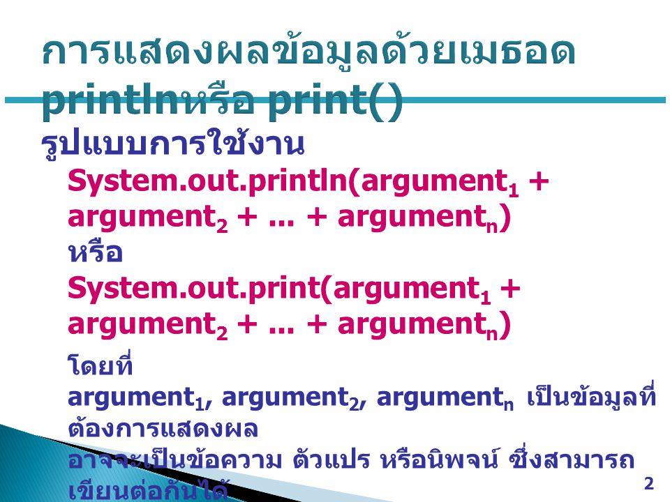 รูปแบบการใช้งาน System.out.println(argument 1 + argument 2 +... + argument n ) หรือ System.out.print(argument 1 + argument 2 +... + argument n ) โดยที
