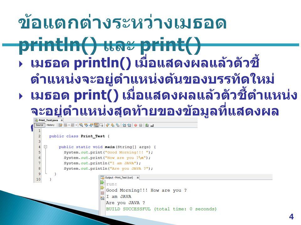  เมธอด println() เมื่อแสดงผลแล้วตัวชี้ ตำแหน่งจะอยู่ตำแหน่งต้นของบรรทัดใหม่  เมธอด print() เมื่อแสดงผลแล้วตัวชี้ตำแหน่ง จะอยู่ตำแหน่งสุดท้ายของข้อมู