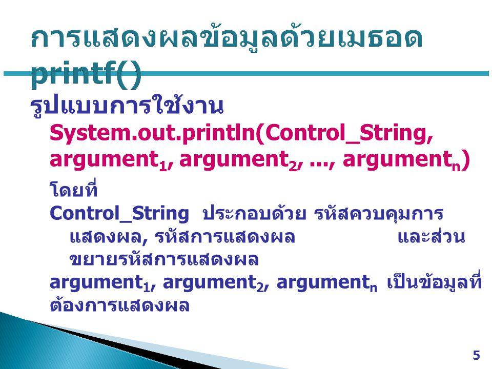 รูปแบบการใช้งาน System.out.println(Control_String, argument 1, argument 2,..., argument n ) โดยที่ Control_String ประกอบด้วย รหัสควบคุมการ แสดงผล, รหั