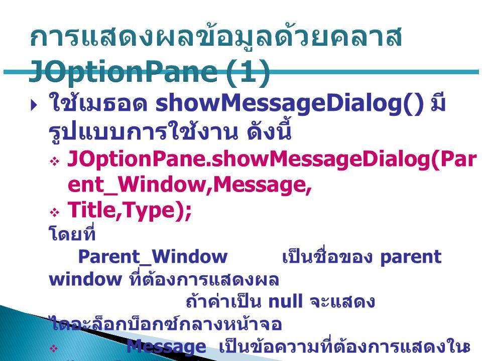  ใช้เมธอด showMessageDialog() มี รูปแบบการใช้งาน ดังนี้  JOptionPane.showMessageDialog(Par ent_Window,Message,  Title,Type); โดยที่ Parent_Window เป็นชื่อของ parent window ที่ต้องการแสดงผล ถ้าค่าเป็น null จะแสดง ไดอะล็อกบ็อกซ์กลางหน้าจอ  Message เป็นข้อความที่ต้องการแสดงใน ไดอะล็อกบ็อกซ์  Title เป็นข้อความที่ปรากฏในส่วนของ Title bar ของไดอะล็อกบ็อกซ์  Type เป็นชนิดของไดอะล็อกบ็อกซ์ ซึ่งจะ ถูกกำหนดโดยค่าคงที่ต่อไปนี้ 8