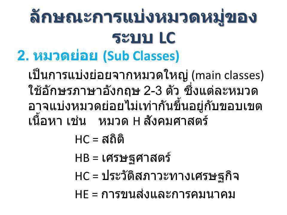 ลักษณะการแบ่งหมวดหมู่ของ ระบบ LC 2. หมวดย่อย (Sub Classes) เป็นการแบ่งย่อยจากหมวดใหญ่ (main classes) ใช้อักษรภาษาอังกฤษ 2-3 ตัว ซึ่งแต่ละหมวด อาจแบ่งห