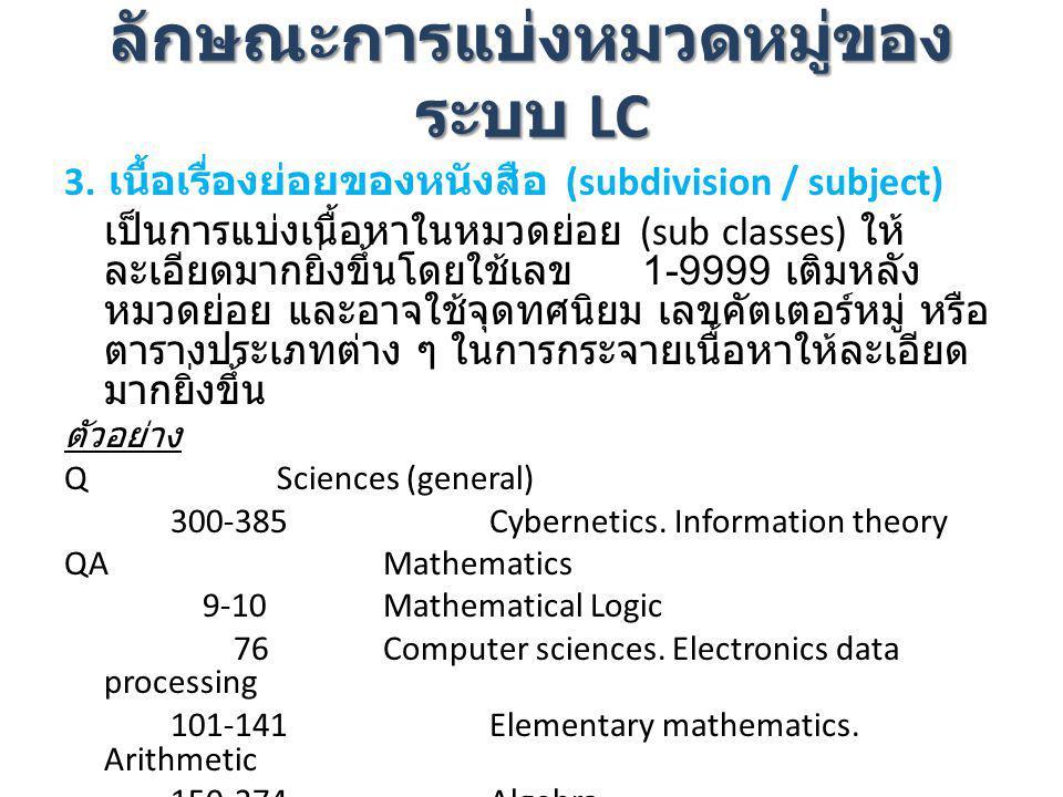 ลักษณะการแบ่งหมวดหมู่ของ ระบบ LC 3. เนื้อเรื่องย่อยของหนังสือ (subdivision / subject) เป็นการแบ่งเนื้อหาในหมวดย่อย (sub classes) ให้ ละเอียดมากยิ่งขึ้