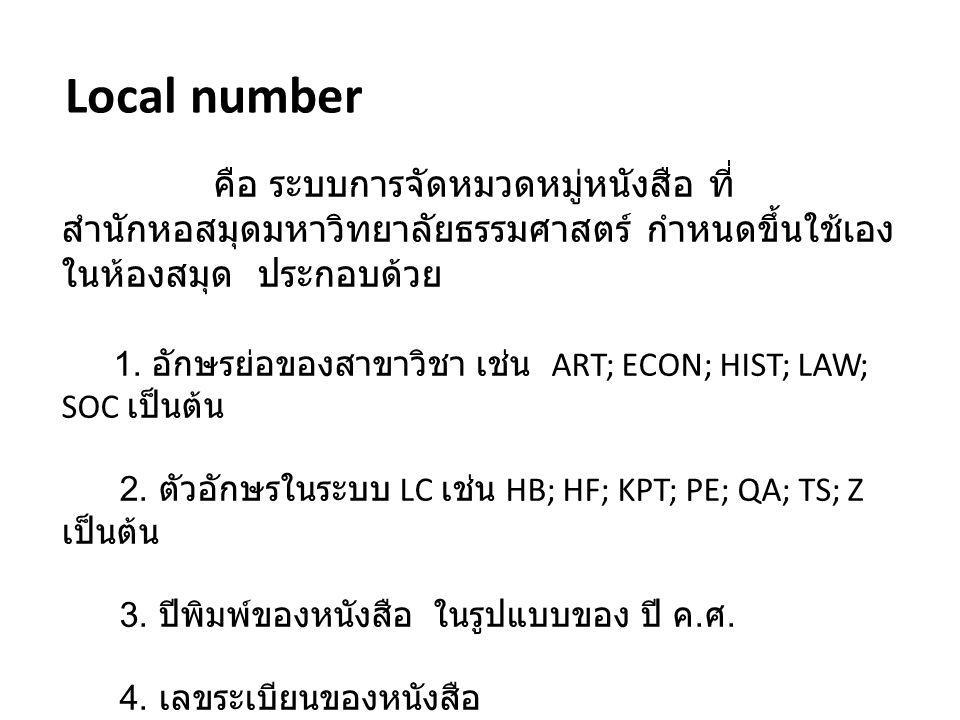 Local number คือ ระบบการจัดหมวดหมู่หนังสือ ที่ สำนักหอสมุดมหาวิทยาลัยธรรมศาสตร์ กำหนดขึ้นใช้เอง ในห้องสมุด ประกอบด้วย 1. อักษรย่อของสาขาวิชา เช่น ART;