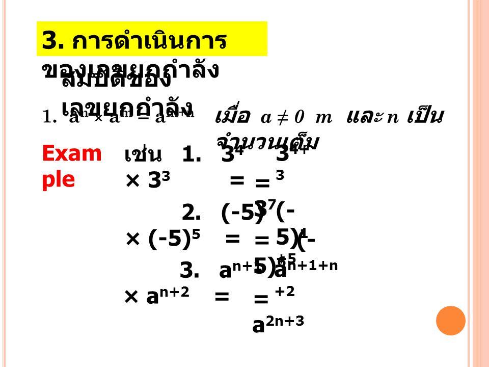 3. การดำเนินการ ของเลขยกกำลัง สมบัติของ เลขยกกำลัง 1. a n × a m = a m+n เมื่อ a ≠ 0 m แล ะ n เป็น จำนวนเต็ม Exam ple เช่น 1. 3 4 × 3 3 = 3 4+ 3 =37=37