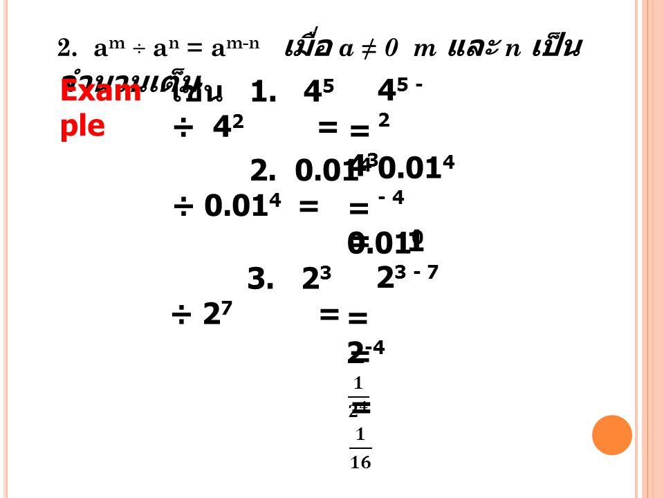 2. a m ÷ a n = a m-n เมื่อ a ≠ 0 m และ n เป็น จำนวนเต็ม Exam ple เช่น 1. 4 5 ÷ 4 2 = 4 5 - 2 =43=43 2. 0.01 4 ÷ 0.01 4 = 0.01 4 - 4 = 0.01 0 3. 2 3 ÷
