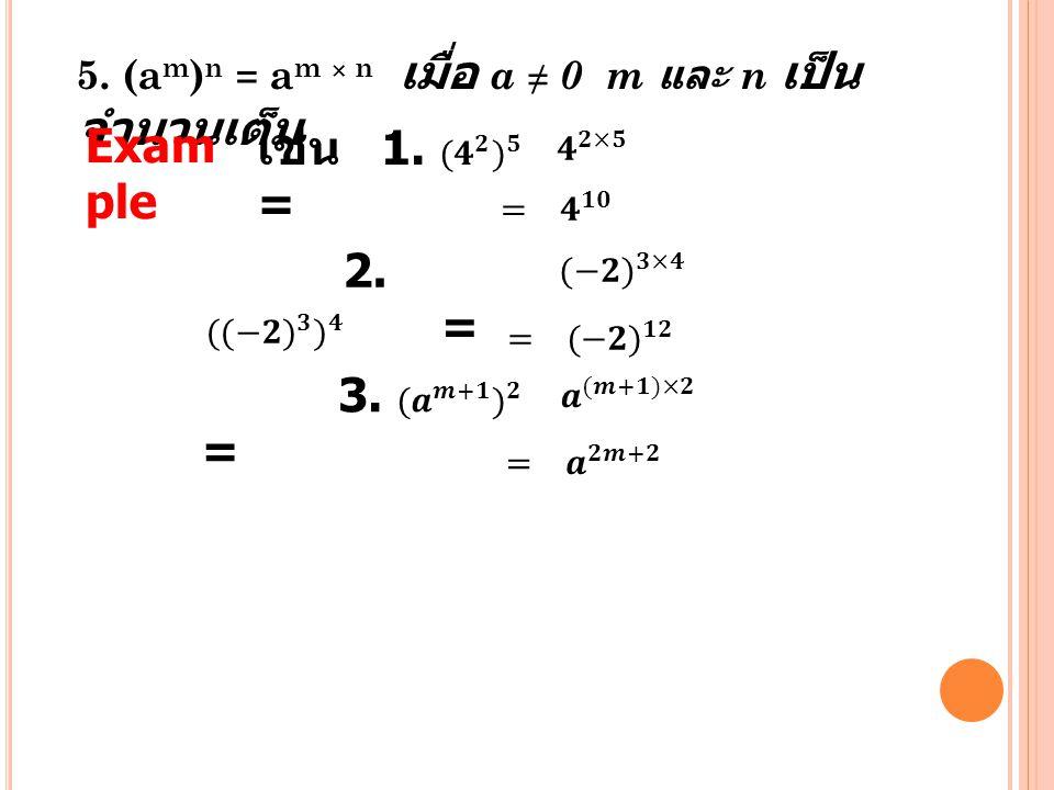 5. (a m ) n = a m × n เมื่อ a ≠ 0 m และ n เป็น จำนวนเต็ม Exam ple