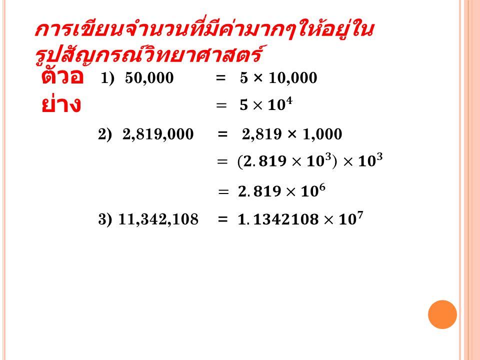การเขียนจำนวนที่มีค่ามากๆให้อยู่ใน รูปสัญกรณ์วิทยาศาสตร์ 1) 50,000 = 5 × 10,000 ตัวอ ย่าง 2) 2,819,000 = 2,819 × 1,000 3) 11,342,108 =