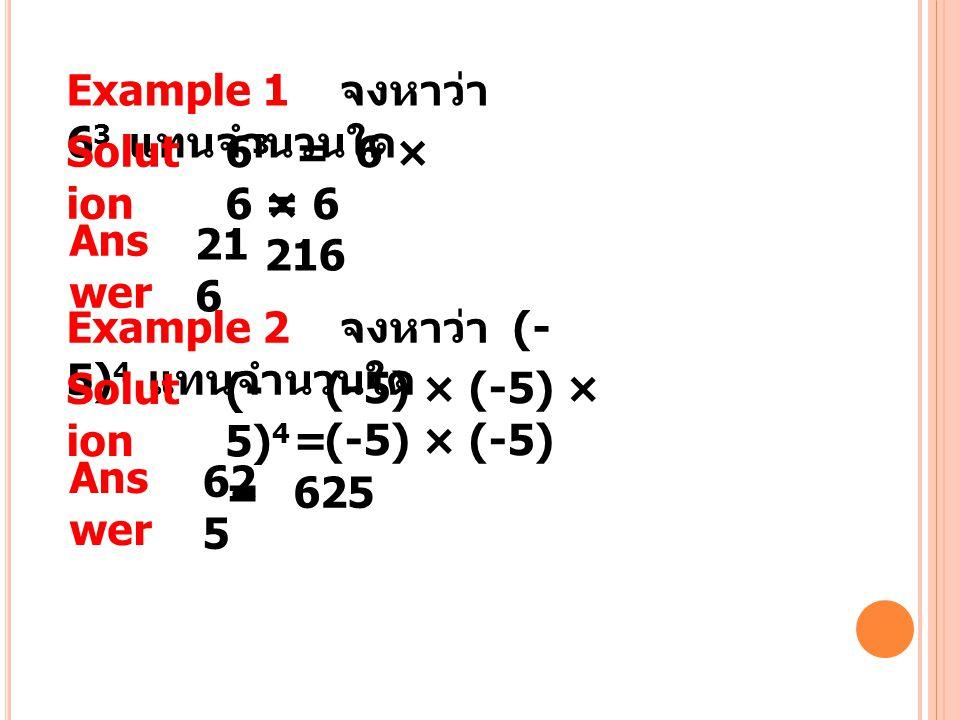 Example 1 จงหาว่า 6 3 แทนจำนวนใด Solut ion 6 3 = 6 × 6 × 6 = 216 Ans wer 21 6 Example 2 จงหาว่า (- 5) 4 แทนจำนวนใด Solut ion (- 5) 4 = = 625 Ans wer 6