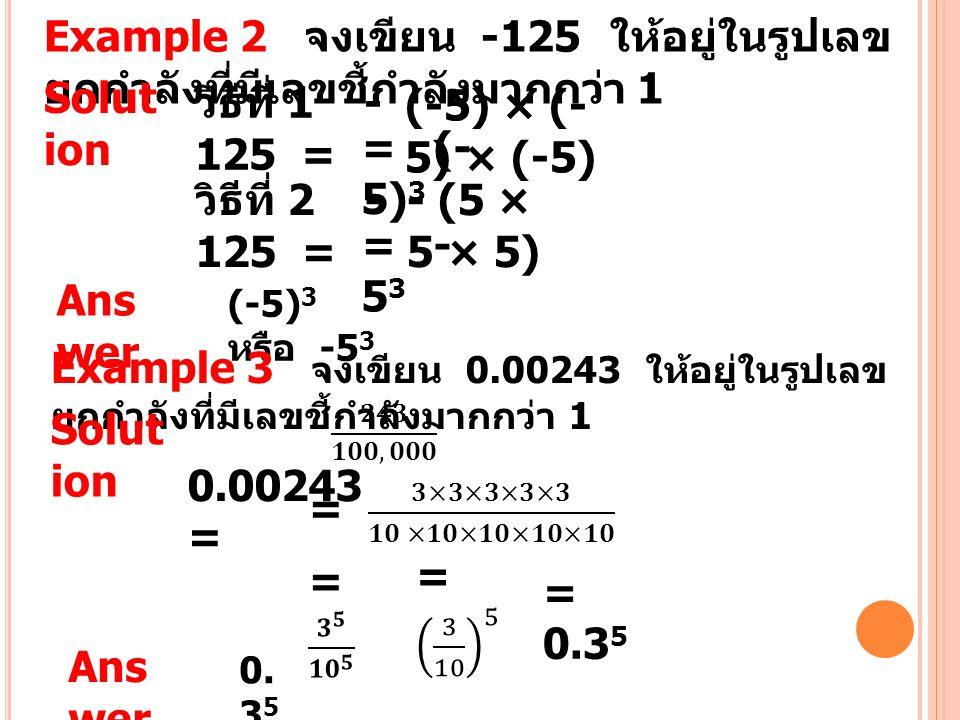 Example 2 จงเขียน -125 ให้อยู่ในรูปเลข ยกกำลังที่มีเลขชี้กำลังมากกว่า 1 Solut ion วิธีที่ 1 - 125 = (-5) × (- 5) × (-5) = (- 5) 3 วิธีที่ 2 - 125 = -