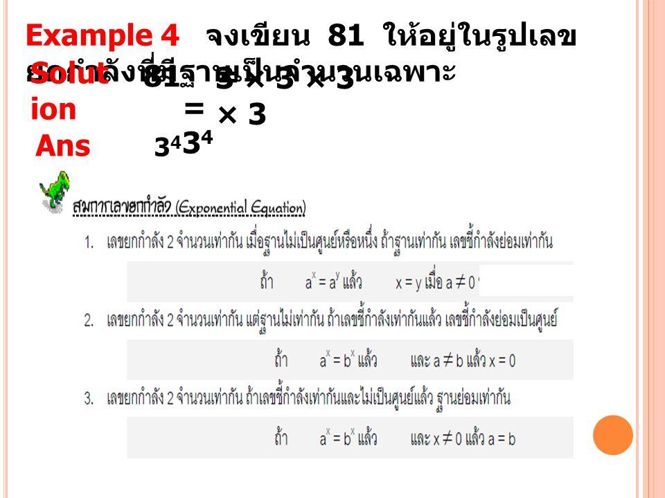 Example 4 จงเขียน 81 ให้อยู่ในรูปเลข ยกกำลังที่มีฐานเป็นจำนวนเฉพาะ Solut ion 81 = 3 × 3 × 3 × 3 =34=34 Ans wer 3434