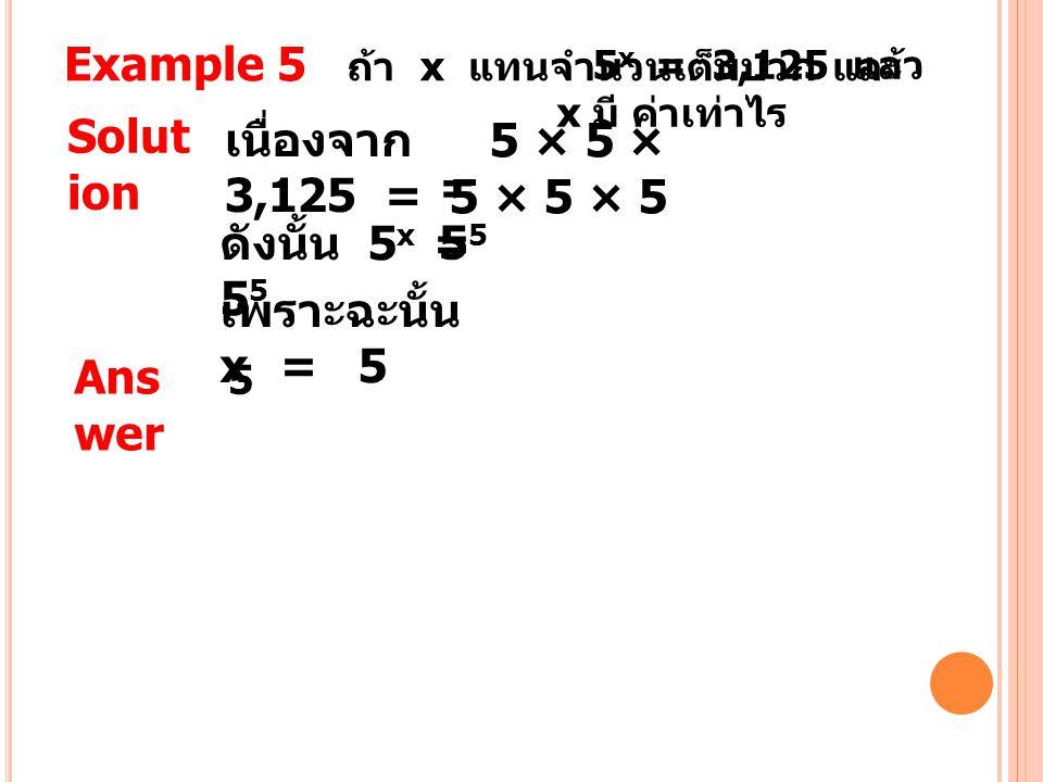 Example 5 ถ้า x แทนจำนวนเต็มบวก และ 5 x = 3,125 แล้ว x มี ค่าเท่าไร Solut ion เนื่องจาก 3,125 = 5 × 5 × 5 × 5 × 5 =55=55 ดังนั้น 5 x = 5 5 เพราะฉะนั้น