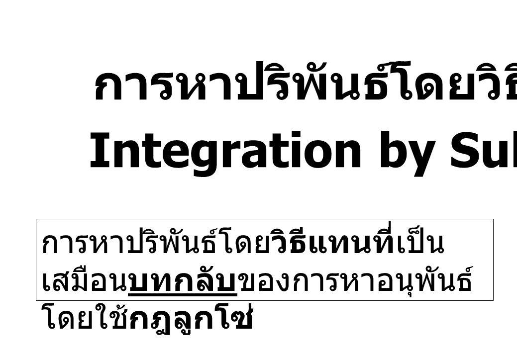 การหาปริพันธ์โดยวิธีแทนที่ Integration by Substitution การหาปริพันธ์โดยวิธีแทนที่เป็น เสมือนบทกลับของการหาอนุพันธ์ โดยใช้กฎลูกโซ่