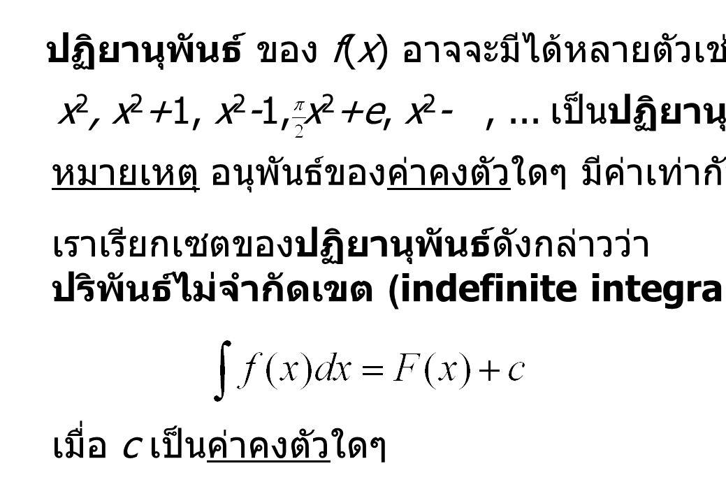 ปฏิยานุพันธ์ ของ f(x) อาจจะมีได้หลายตัวเช่น x 2, x 2 +1, x 2 -1, x 2 +e, x 2 -,... เป็นปฏิยานุพันธ์ ของ 2x หมายเหตุ อนุพันธ์ของค่าคงตัวใดๆ มีค่าเท่ากั