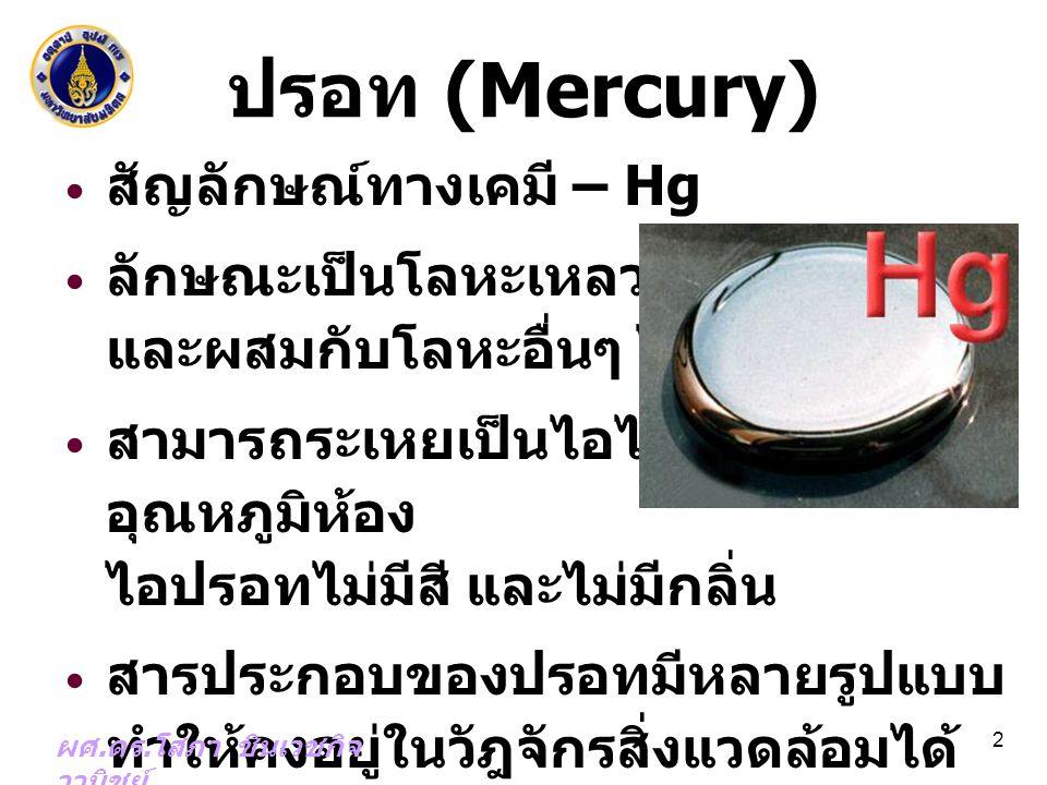 รูปแบบของปรอทใน สิ่งแวดล้อม ธาตุ (Elemental) – Hg 0 สารประกอบปรอทอนินทรีย์ (Inorganic mercury compounds) – mercurous chloride (Hg 2 Cl 2 ); – mercuric fulminate (HgOCN 2 ); – mercuric sulfide (HgS) สารประกอบปรอทอินทรีย์ (Organic mercury compounds) – methylmercury (MeHg); ethylmercury 3 ผศ.
