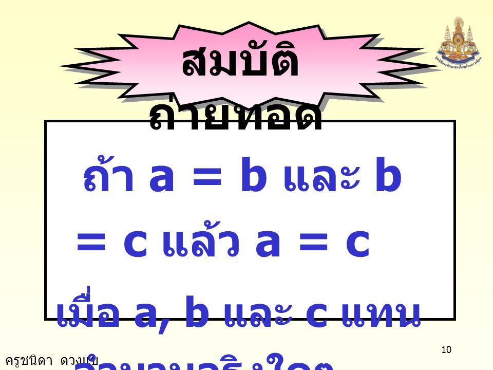 ครูชนิดา ดวงแข 9 สมบัติ สมมาตร ถ้า a = b แล้ว b = a เมื่อ a และ b แทน จำนวนจริงใดๆ