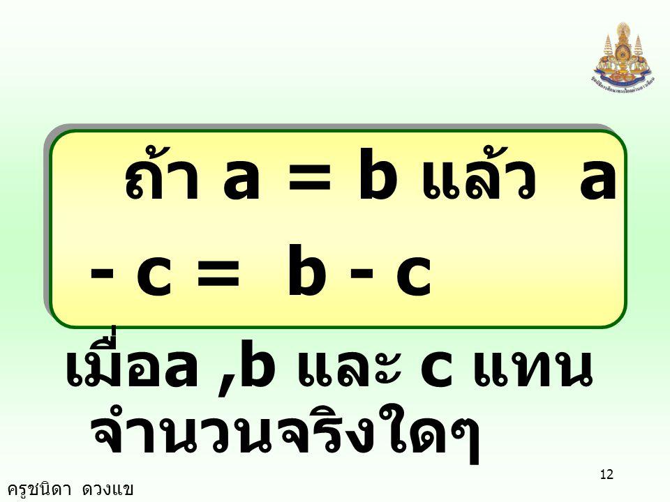 ครูชนิดา ดวงแข 11 สมบัติ การบวก ถ้า a = b แล้ว a + c = b + c เมื่อ a, b และ c แทน จำนวนจริงใดๆ