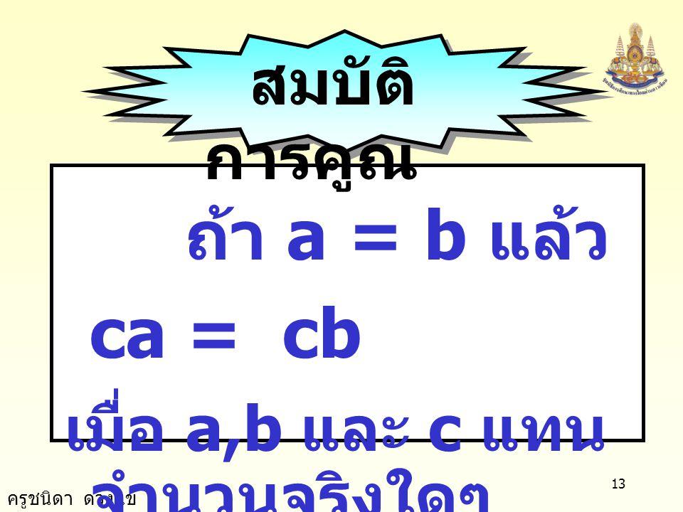 ครูชนิดา ดวงแข 12 ถ้า a = b แล้ว a - c = b - c เมื่อ a,b และ c แทน จำนวนจริงใดๆ