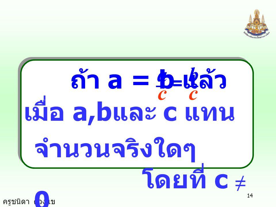 ครูชนิดา ดวงแข 13 สมบัติ การคูณ ถ้า a = b แล้ว ca = cb เมื่อ a,b และ c แทน จำนวนจริงใดๆ