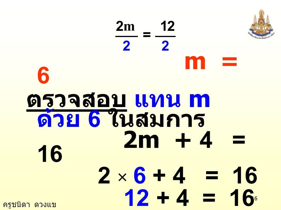 ครูชนิดา ดวงแข 15 ตัวอย่างที่ 1 2m + 4 = 16 วิธีทำ 2m + 4 = 16 นำ 4 ลบทั้งสองข้าง ของสมการ 2m + 4 - 4 = 16 - 4 2m = 12 นำ 2 หารทั้งสอง ข้างของสมการ