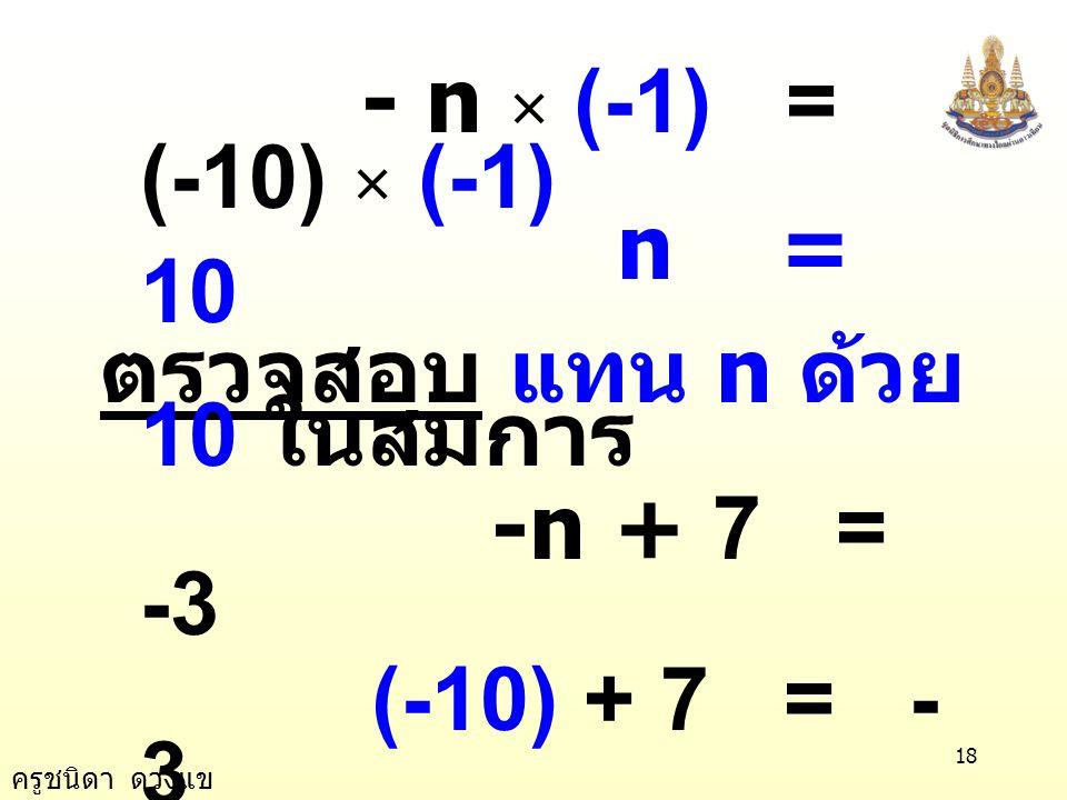 ครูชนิดา ดวงแข 17 ตัวอย่างที่ 2 - n + 7 = - 3 วิธีทำ - n + 7 = - 3 นำ 7 ลบทั้งของข้าง ของสมการ -n + 7 - 7 = - 3 - 7 -n = -10 นำ -1 คูณทั้งของ ข้างของส