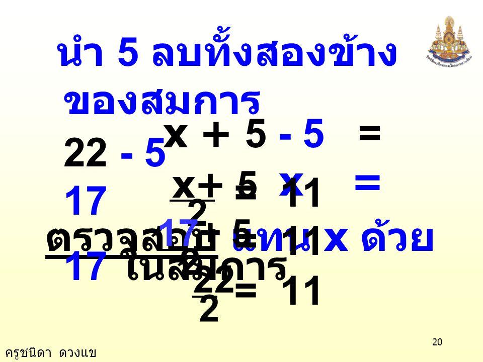 ครูชนิดา ดวงแข 19 นำ 2 คูณทั้งสองข้าง ของสมการ ตัวอย่างที่ 3 11 2 5   x 2 5   x วิธีทำ x + 5 = 22 2 5 2 × ) (  x = 11 × 2