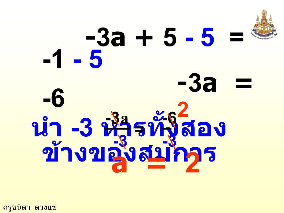 ครูชนิดา ดวงแข ตัวอย่างที่ 4 2a + 5 = 5a - 1 วิธีทำ 2a + 5 = 5a - 1 นำ 5a ลบทั้งสอง ข้างของสมการ 2a - 5a + 5 = 5a - 5a - 1 -3a + 5 = -1 นำ 5 ลบทั้งสอง