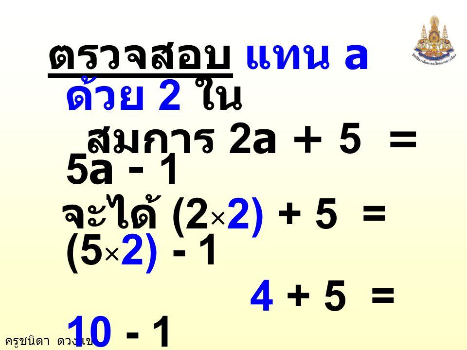 ครูชนิดา ดวงแข -3a + 5 - 5 = -1 - 5 -3a = -6 นำ -3 หารทั้งสอง ข้างของสมการ -3 -6 -3 a  a = 2 2