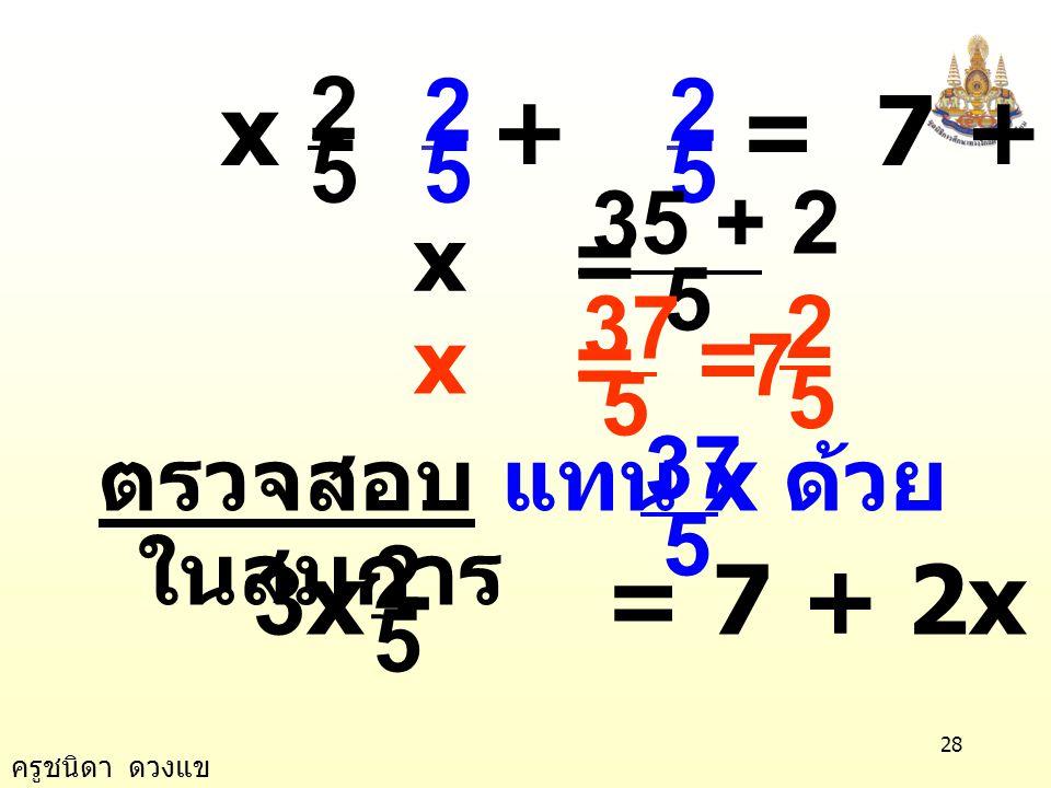 ครูชนิดา ดวงแข 27 ข้อ 1) 3x - = 7 + 2x 5 2 วิธีทำ 3x - = 7 + 2x 5 2 3x - 2x - = 7 + 2x -2x 5 2 นำ 2x ลบทั้งสองข้างของสมการ x - = 7 5 2 5 2 นำ บวกทั้งส