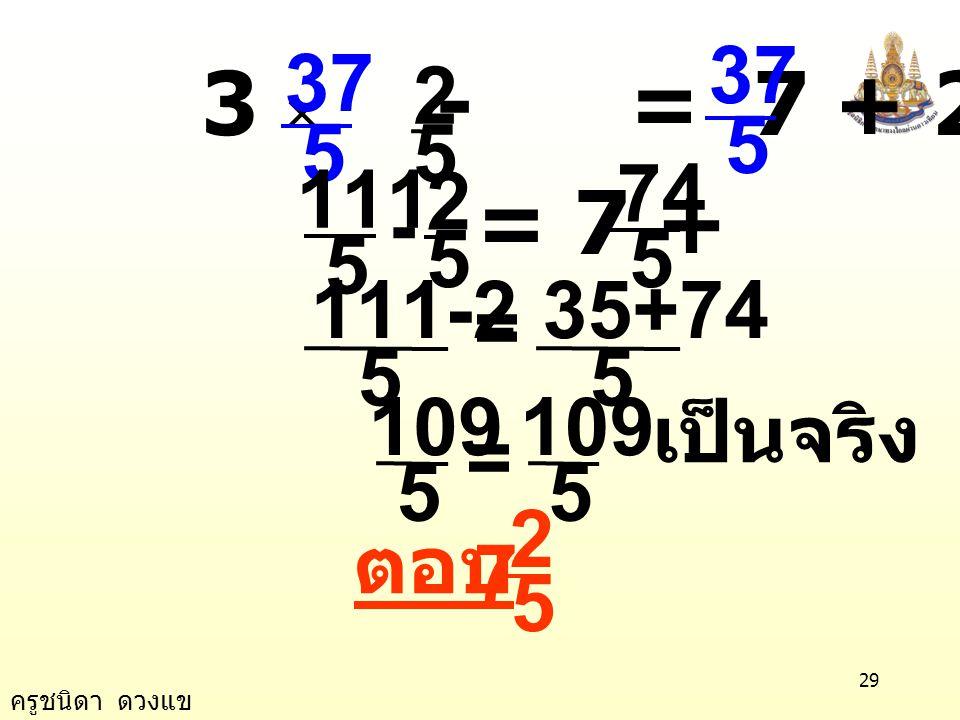 ครูชนิดา ดวงแข 28 5 2 x - + = 7 + 5 2 5 2 x = 5 35 + 2 5 37 x = 5 37 ตรวจสอบ แทน x ด้วย ในสมการ 3x - = 7 + 2x 5 2 7 5 2 =