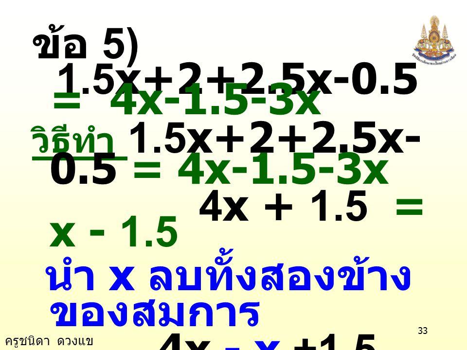 ครูชนิดา ดวงแข 32 ตรวจสอบ แทน x ด้วย 3 ในสมการ 10x-1-7x+3 = 7x-10 (10 × 3)-1-(7 × 3)+3 = (7 × 3)-10 30 - 1 - 21 + 3 = 21 - 10 11 = 11 เป็นจริง ตอบ 3