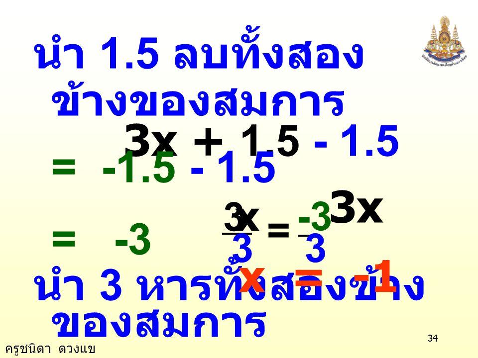 ครูชนิดา ดวงแข 33 ข้อ 5) 1.5x+2+2.5x-0.5 = 4x-1.5-3x วิธีทำ 1.5x+2+2.5x- 0.5 = 4x-1.5-3x 4x + 1.5 = x - 1.5 นำ x ลบทั้งสองข้าง ของสมการ 4x - x +1.5 = x - x -1.5 3x + 1.5 = -1.5