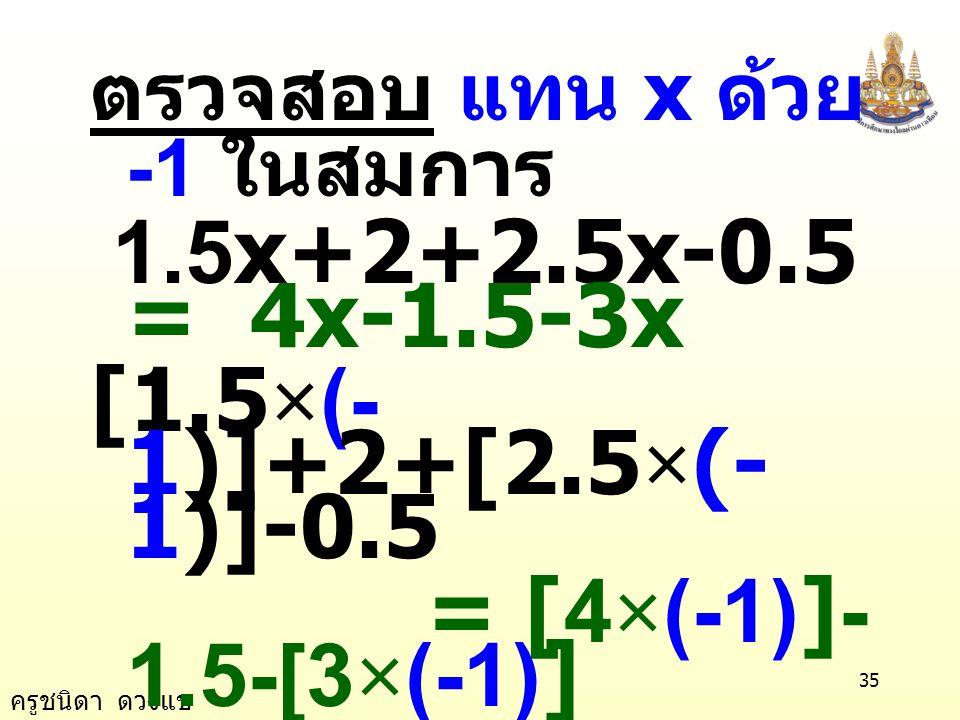 ครูชนิดา ดวงแข 34 นำ 1.5 ลบทั้งสอง ข้างของสมการ 3x + 1.5 - 1.5 = -1.5 - 1.5 3x = -3 นำ 3 หารทั้งสองข้าง ของสมการ 3 -3 3 3 = x x = -1