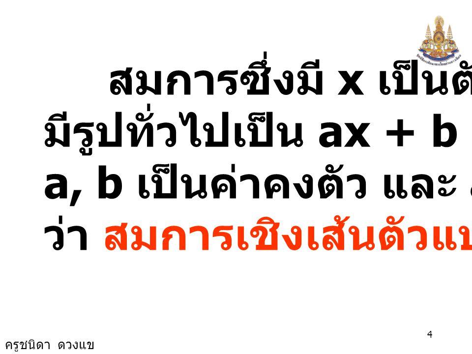 ครูชนิดา ดวงแข 3 สมการอาจมีตัวแปรหรือไม่มี ตัวแปร ก็ได้ เช่น 3x + 1 = 31 เป็นสมการที่มี x เป็นตัวแปร และ 7 - 15 = -8 เป็นสมการที่ ไม่มีตัวแปร