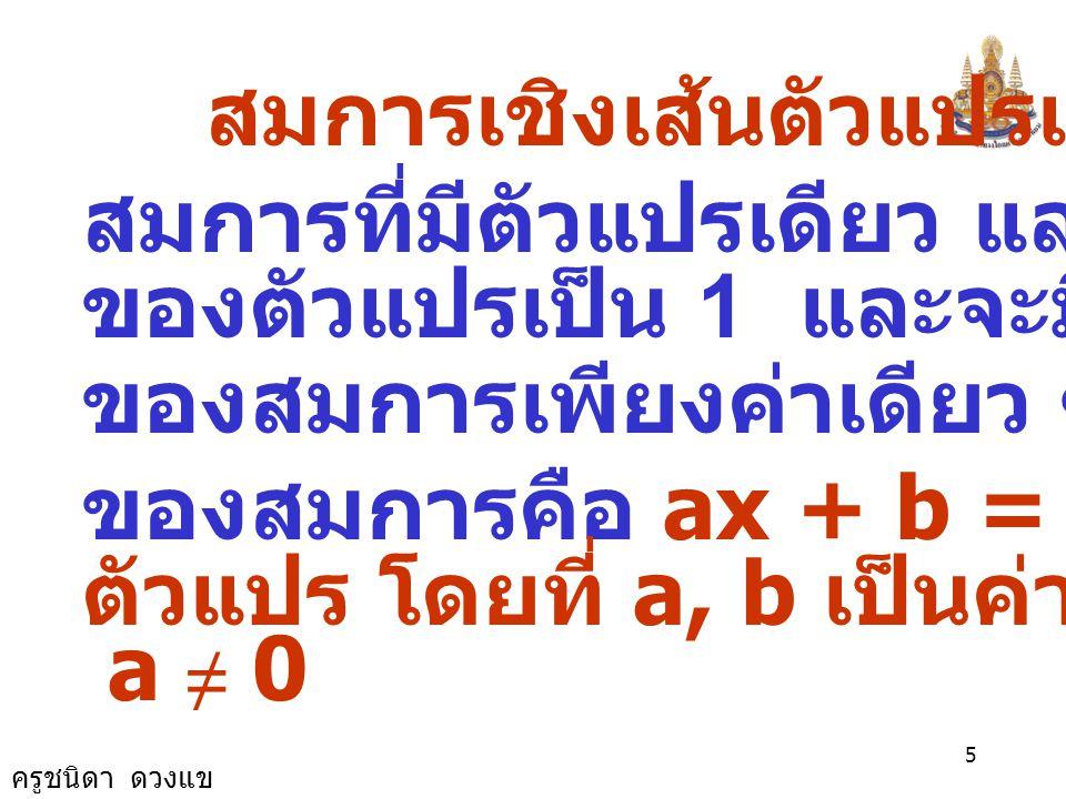 ครูชนิดา ดวงแข 4 สมการซึ่งมี x เป็นตัวแปรและ มีรูปทั่วไปเป็น ax + b = 0 เมื่อ a, b เป็นค่าคงตัว และ a ≠ 0 เรียก ว่า สมการเชิงเส้นตัวแปรเดียว