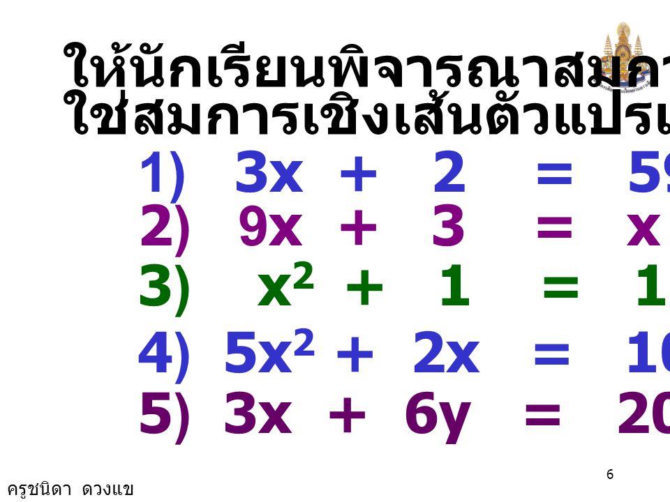 ครูชนิดา ดวงแข 5 สมการเชิงเส้นตัวแปรเดียว คือ สมการที่มีตัวแปรเดียว และเลขชี้กำลัง ของตัวแปรเป็น 1 และจะมีคำตอบ ของสมการเพียงค่าเดียว ซึ่งรูปทั่วไป ของสมการคือ ax + b = 0 เมื่อ x เป็น ตัวแปร โดยที่ a, b เป็นค่าคงตัว และ a ≠ 0