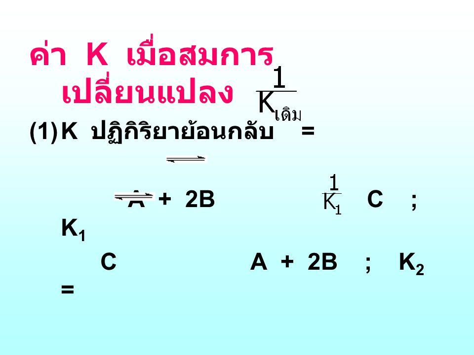 ค่า K เมื่อสมการ เปลี่ยนแปลง (1)K ปฏิกิริยาย้อนกลับ = A + 2B C ; K 1 C A + 2B ; K 2 = หรือ K 1  K 2 = 1