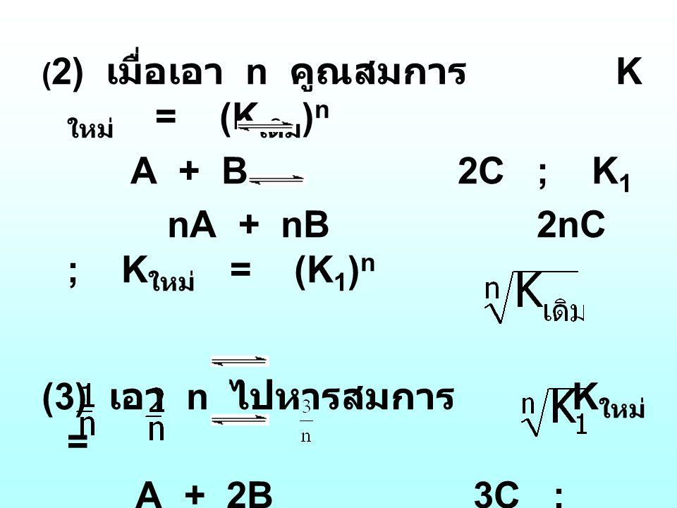 ( 2) เมื่อเอา n คูณสมการ K ใหม่ = (K เดิม ) n A + B 2C ; K 1 nA + nB 2nC ; K ใหม่ = (K 1 ) n (3) เอา n ไปหารสมการ K ใหม่ = A + 2B 3C ; K 1 A + B C ; K