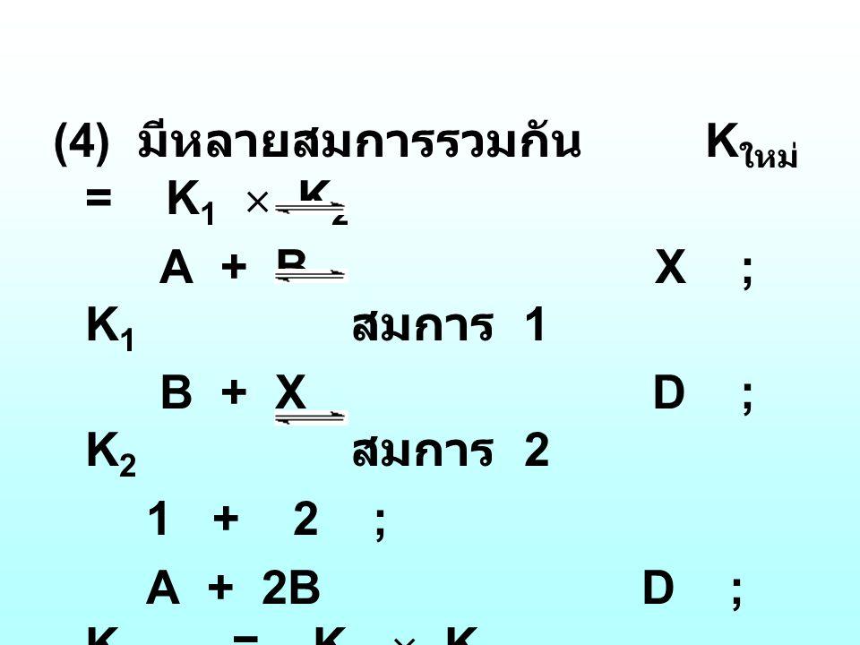 (4) มีหลายสมการรวมกัน K ใหม่ = K 1  K 2 A + B X ; K 1 สมการ 1 B + X D ; K 2 สมการ 2 1 + 2 ; A + 2B D ; K ใหม่ = K 1  K 2
