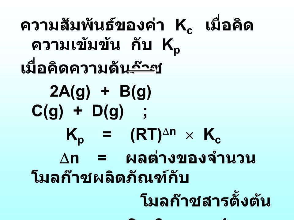 ความสัมพันธ์ของค่า K c เมื่อคิด ความเข้มข้น กับ K p เมื่อคิดความดันก๊าซ 2A(g) + B(g) C(g) + D(g) ; K p = (RT)  n  K c  n = ผลต่างของจำนวน โมลก๊าซผล