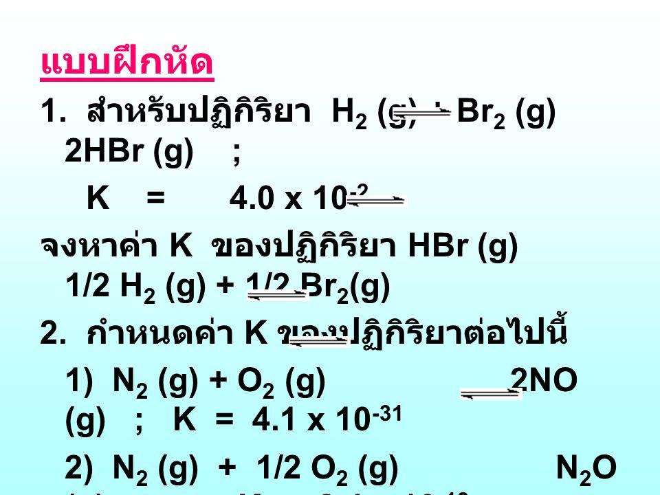 แบบฝึกหัด 1. สำหรับปฏิกิริยา H 2 (g) + Br 2 (g) 2HBr (g) ; K = 4.0 x 10 -2 จงหาค่า K ของปฏิกิริยา HBr (g) 1/2 H 2 (g) + 1/2 Br 2 (g) 2. กำหนดค่า K ของ