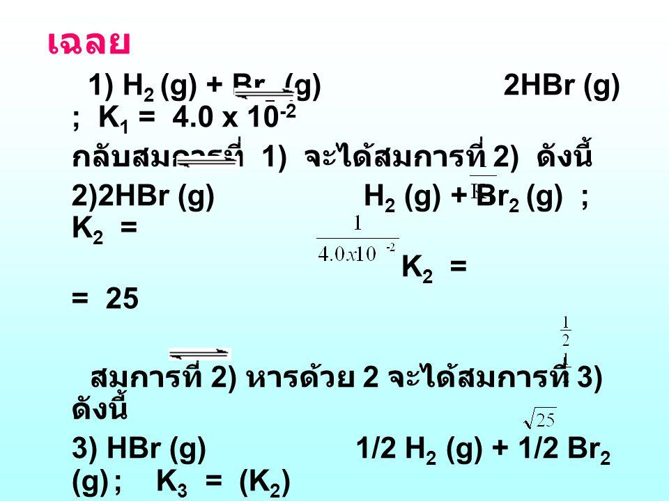 เฉลย 1) H 2 (g) + Br 2 (g) 2HBr (g) ; K 1 = 4.0 x 10 -2 กลับสมการที่ 1) จะได้สมการที่ 2) ดังนี้ 2)2HBr (g) H 2 (g) + Br 2 (g) ; K 2 = K 2 = = 25 สมการ