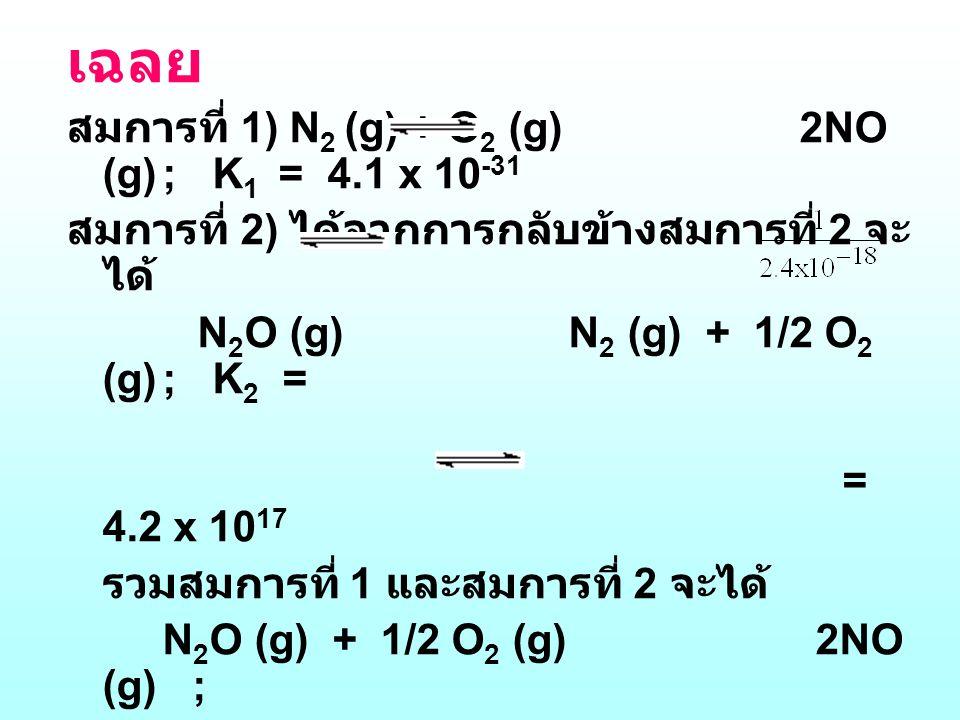 เฉลย สมการที่ 1) N 2 (g) + O 2 (g) 2NO (g); K 1 = 4.1 x 10 -31 สมการที่ 2) ได้จากการกลับข้างสมการที่ 2 จะ ได้ N 2 O (g) N 2 (g) + 1/2 O 2 (g); K 2 = =