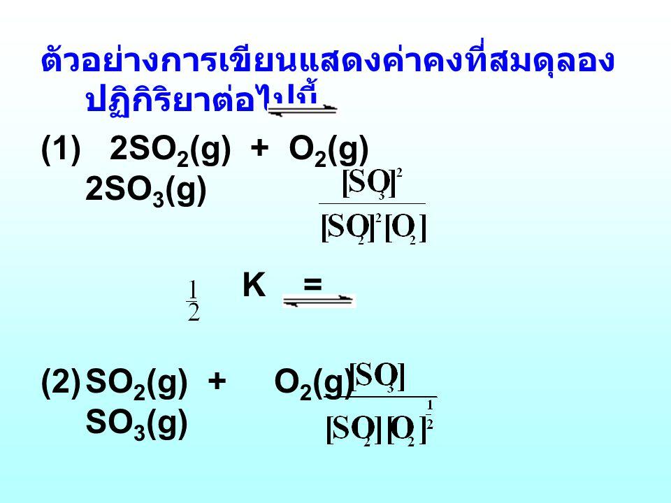 ตัวอย่างการเขียนแสดงค่าคงที่สมดุลอง ปฏิกิริยาต่อไปนี้ (1) 2SO 2 (g) + O 2 (g) 2SO 3 (g) K = (2)SO 2 (g) + O 2 (g) SO 3 (g) K =